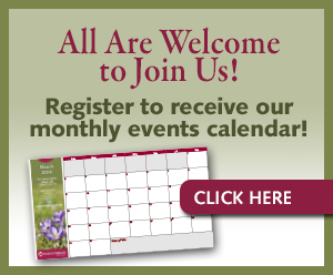 All are welcome to join us! Register to receive our monthly calendar!