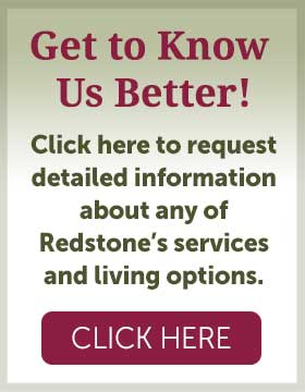 Get to Know Us Better. Click here to request detailed information about any of Redstone's services and living options
